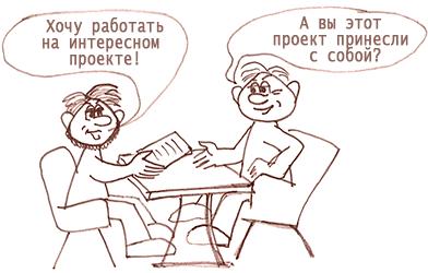- Хочу работать на интересном проекте - - А вы этот проект с собой принесли? (диалог на собеседовании)